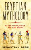 Egyptian Mythology: Myths and Gods of Ancient Egypt