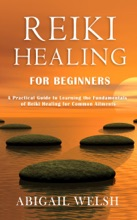 Reiki Healing for Beginners: A Practical Guide to Learning the Fundamentals of Reiki Healing for Common Ailments
