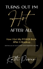Turns Out I'm Hot After All: How I Got My Power Back After a Breakup (And How You Can, Too, No Matter What's Happened In Your Life)