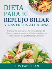 Download and Read Online Dieta Para El Reflujo Biliar y Gastritis Alcalina - Incluye 20 Deliciosas Recetas Libres de Gluten y de Lácteos Para Tratar y Aliviar el Reflujo Biliar y Sus Molestos Síntomas