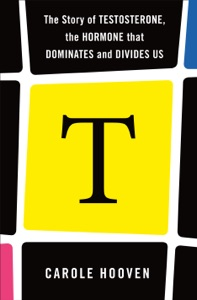T: The Story of Testosterone, the Hormone that Dominates and Divides Us Book Cover