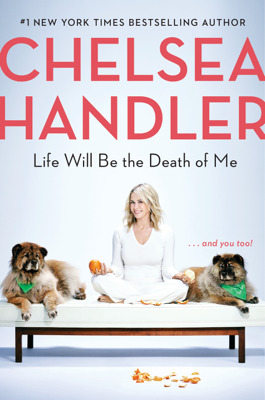 Chelsea Handler - Life Will Be the Death of Me book