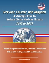 Prevent, Counter, and Respond: A Strategic Plan to Reduce Global Nuclear Threats, 2019 to 2023: Nuclear Weapons Proliferation, Terrorism Threats from IND or RDD, Fuel Cycle for HEU and Plutonium