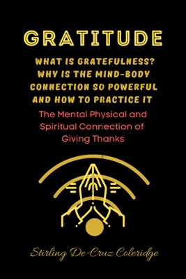Gratitude: What Is Gratefulness? Why Is The Mind and Body Connection So Powerful and How To Practice It