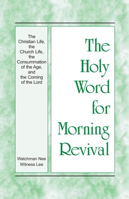 The Holy Word for Morning Revival - The Christian Life, the Church Life, the Consummation of the Age, and the Coming of the Lord