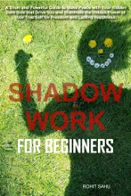 Shadow Work For Beginners: A Short and Powerful Guide to Make Peace with Your Hidden Dark Side that Drive You and Illuminate the Hidden Power of Your True Self for Freedom and Lasting Happiness