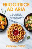 Friggitrice ad aria: Una selezione di 70 ricette facili e gustose per friggere in modo sano