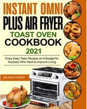 Instant Omni Plus Air Fryer Toast Oven Cookbook 2021: Enjoy Easy Tasty Recipes on A Budget for Anybody Who Want to Improve Living