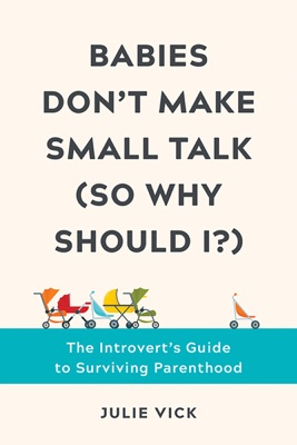 Babies Don't Make Small Talk (So Why Should I?): The Introvert's Guide to Surviving Parenthood