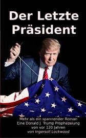 Der Letzte Präsident: Mehr als ein spannender Roman - Eine Donald J. Trump Prophezeiung von vor 120 Jahren PDF Download