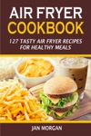 Air Fryer Cookbook127 Tasty Air Fryer Recipes For Healthy Meals