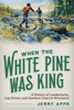 When The White Pine Was King