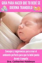 Guía Para Hacer Que Tu Bebé Se Duerma Tranquilo: Consejos y sugerencias para crear el ambiente perfecto para que tu bebé pueda dormir tranquilo