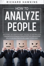 How to Analyze People: Read People Like a Book With Body Language, NLP and Persuasive Communication Techniques. Develop Effective Communication Skills to Decode Intention and Connect Effortlessly