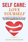 Self Care Love Yourself How To Embrace Self-Compassion Body Love  Self Love For Life-Changing Wellness  Self-Esteem