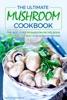 The Ultimate Mushroom Cookbook: The Best-Ever Mushroom Recipe Book Featuring the Best 35 Mushroom Recipes