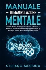 Manuale di Manipolazione Mentale: Tecniche di Mind Hacking per Convincere, Influenzare e Analizzare le Persone tramite il Linguaggio del Corpo, la Psicologia Oscura, PNL e l'Arte della Persuasione
