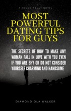 Most Powerful Dating Tips For Guys: The Secret Of How To Make Any Woman Fall In Love You Even If You Are Shy Or Do Not Consider Yourself Charming and Handsome