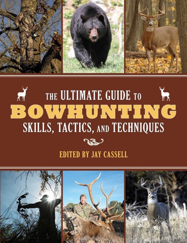 Jay Cassell - The Ultimate Guide to Bowhunting Skills, Tactics, and Techniques