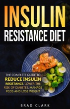 The Insulin Resistance Diet: The Complete Guide to Reduce Insulin Resistance, Lower the Risk of Diabetes, Manage PCOS, and Lose Weight