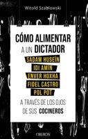 Download and Read Online Cómo alimentar a un dictador. Sadam Huseín, Idi Amin, Enver Hoxha, Fidel Castro y Pol Pot a través de los ojos de sus cocineros