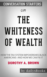 The Whiteness of Wealth: How the Tax System Impoverishes Black Americans--and How We Can Fix It by Dorothy A. Brown: Conversation Starters