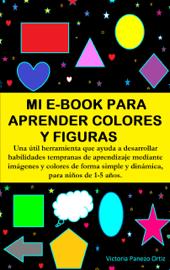 Mi E-Book Para Aprender Colores Y Figuras: Una Útil Herramienta Que Ayuda A Desarrollar Habilidades Tempranas De Aprendizaje Mediante Imágenes Y Colores De Forma Simple Y Dinámica, Para Niños De 1-5 Años.