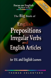 The Big Book of English Prepositions, Irregular Verbs, and English Articles for ESL and English Learners