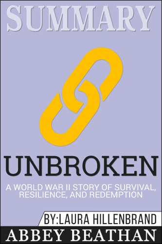Abbey Beathan - Summary of Unbroken: A World War II Story of Survival, Resilience, and Redemption by Laura Hillenbrand