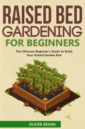 Raised Bed Gardening for Beginner: The Ultimate Beginner's Guide to Quickly Build Your Raised Garden Bed.  How to Grow and Sustain Vegetables, Fruits and Herbs in Your Own Organic Vegetable Garden
