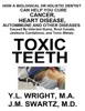 Toxic Teeth: How a Biological (Holistic) Dentist Can Help You Cure Cancer, Facial Pain, Autoimmune, Heart, Disease Caused By Infected Gums, Root Canals, Jawbone Cavitations, and Toxic Metals