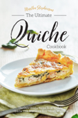 The Ultimate Quiche Cookbook: The Only Quiche Recipe Book to Make Quiche That Will Leave Your Mouth Watering