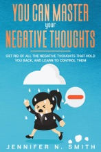You Can Master Your Negative Thoughts: Get Rid of All the Negative Thoughts that Hold You Back, and Learn to Control them