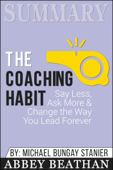 Summary of The Coaching Habit: Say Less, Ask More & Change the Way You Lead Forever by Michael Bungay Stanier