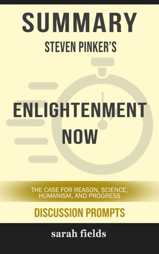 Sarah Fields - Summary of Enlightenment Now: The Case for Reason, Science, Humanism, and Progress by Steven Pinker (Discussion Prompts)