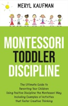 Montessori Toddler Discipline: The Ultimate Guide To Parenting Your Children Using Positive Discipline The Montessori Way, Including Examples Of Activities That Foster Creative Thinking