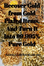 Recover Gold from Gold Plated Items, And Turn It Into 99.995% Pure Gold