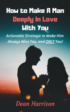 How to Make A Man Deeply in Love With You: Actionable Strategies to Make Him Always Miss You and Only You!