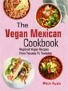 The Vegan Mexican Cookbook Regional Vegan Recipes From Tamales To Tostadas