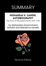 SUMMARY - Mohandas K. Gandhi, Autobiography: The Story of My Experiments with Truth by Mohandas Karamchand Gandhi and Mahatma Gandhi
