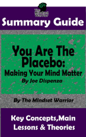 Summary Guide: You Are The Placebo: Making Your Mind Matter: by Joe Dispenza  The Mindset Warrior Summary Guide