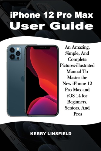 iPhone 12 Pro Max  User Guide: An Amazing, Simple, And Complete Pictures-illustrated Manual to Master the New iPhone 12 Pro Max and iOS 14 for Beginners, Seniors, And Pros Book
