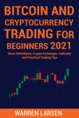BITCOIN AND CRYPTOCURRENCY TRADING FOR BEGINNERS 2021: Basic Definitions, Crypto Exchanges, Indicator, And Practical Trading Tips Book Cover