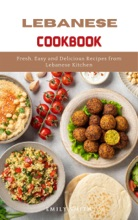 Lebanese Cookbook: Fresh, Easy And Delicious Recipes From Lebanese Kitchen