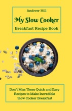 My Slow Cooker Breakfast Recipe Book: Don't Miss These Quick and Easy Recipes to Make Incredible Slow Cooker Breakfast