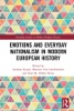 Emotions And Everyday Nationalism In Modern European History