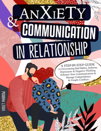 Anxiety & Communication in Relationship: A Step-by-Step Guide to Overcoming Bad Habits, Jealousy, Depression & Negative Thinking. Enhance Your Communication & Manage Codependency & Couple Conflicts