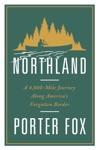 Northland A 4000-Mile Journey Along Americas Forgotten Border