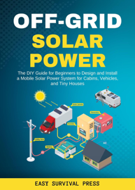 Off-Grid Solar Power  The DIY Guide for Beginners to Design and Install a Mobile Solar Power System for Cabins, Vehicles, and Tiny Houses