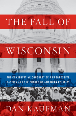 The Fall of Wisconsin: The Conservative Conquest of a Progressive Bastion and the Future of American Politics - Dan Kaufman book
